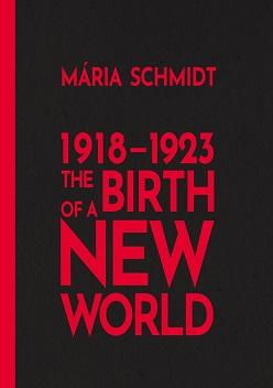 Schmidt, Mária: The Birth of a New World – 1918-1923